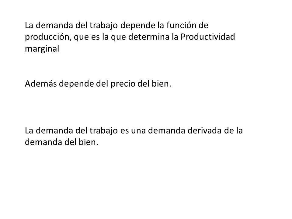 La demanda del trabajo depende la función de producción, que es la que determina la Productividad marginal