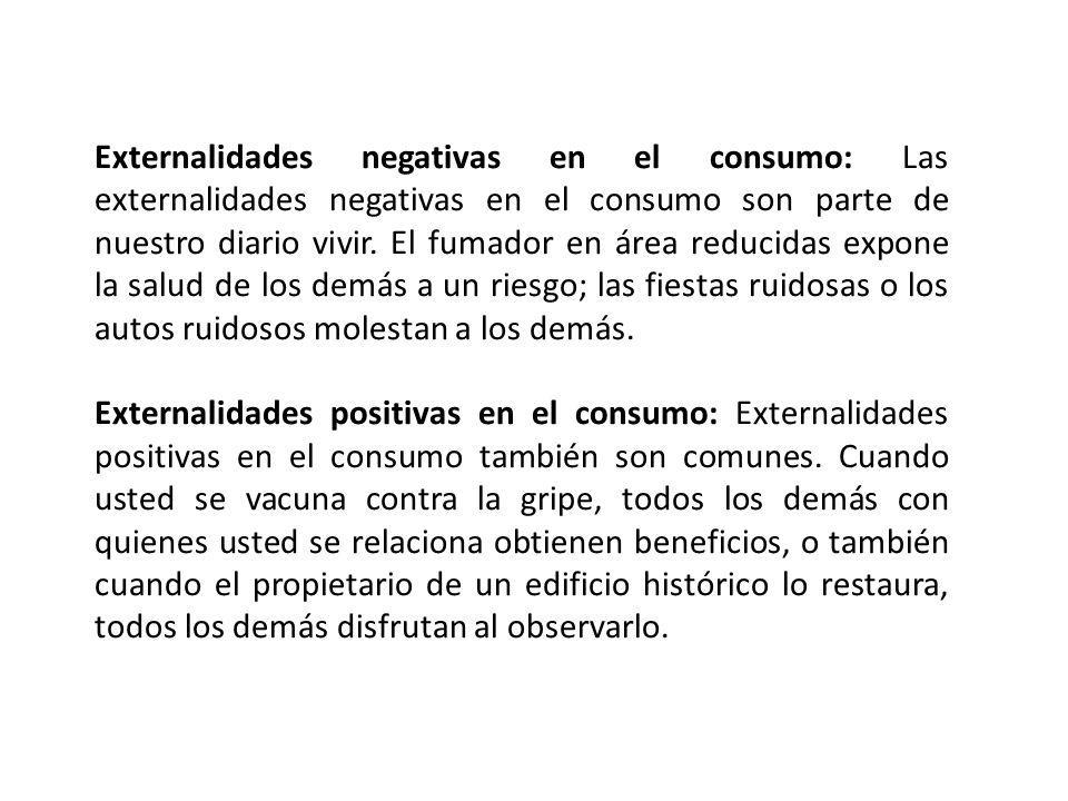 Externalidades negativas en el consumo: Las externalidades negativas en el consumo son parte de nuestro diario vivir. El fumador en área reducidas expone la salud de los demás a un riesgo; las fiestas ruidosas o los autos ruidosos molestan a los demás.