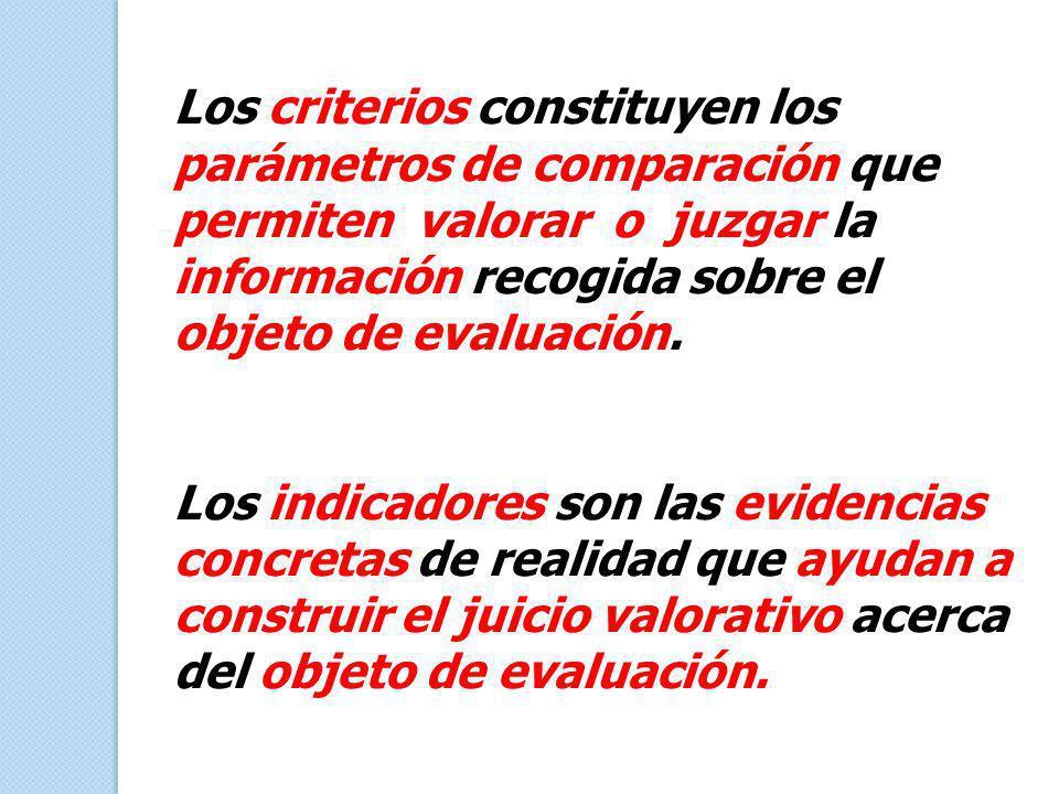 Los criterios constituyen los parámetros de comparación que permiten valorar o juzgar la información recogida sobre el objeto de evaluación.