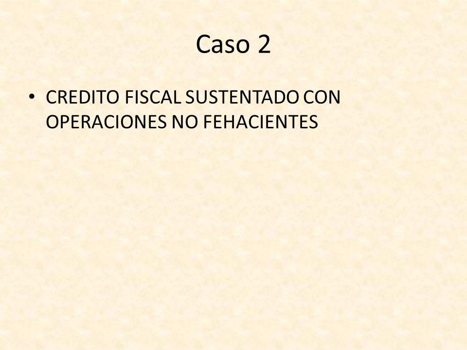 Caso 2 CREDITO FISCAL SUSTENTADO CON OPERACIONES NO FEHACIENTES