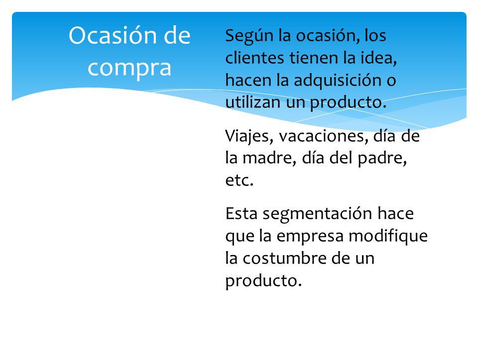 Ocasión de compra Según la ocasión, los clientes tienen la idea, hacen la adquisición o utilizan un producto.