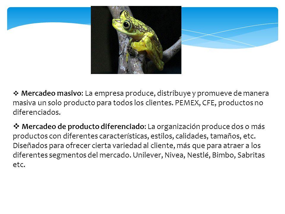 Mercadeo masivo: La empresa produce, distribuye y promueve de manera masiva un solo producto para todos los clientes. PEMEX, CFE, productos no diferenciados.