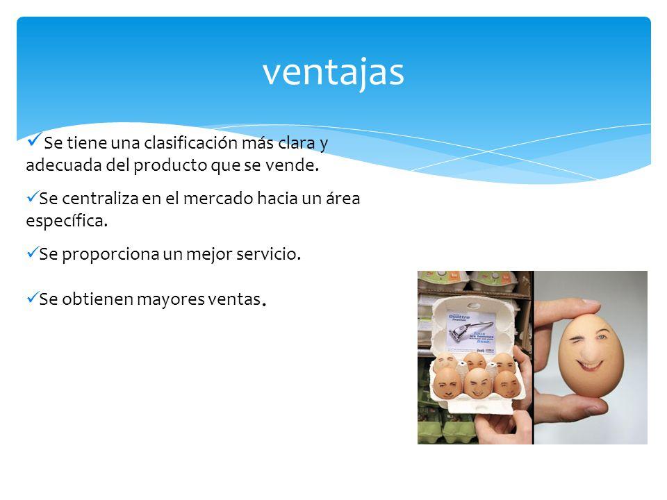 ventajas Se tiene una clasificación más clara y adecuada del producto que se vende. Se centraliza en el mercado hacia un área específica.