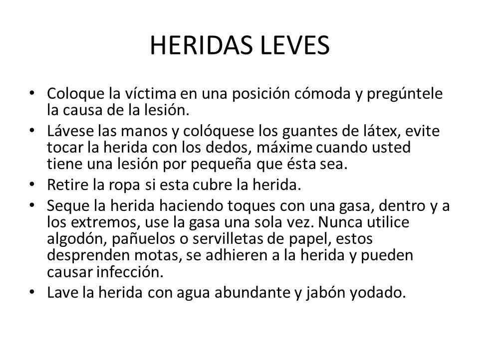 HERIDAS LEVES Coloque la víctima en una posición cómoda y pregúntele la causa de la lesión.