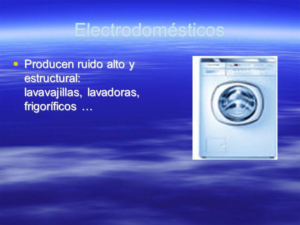 Electrodomésticos Producen ruido alto y estructural: lavavajillas, lavadoras, frigoríficos …