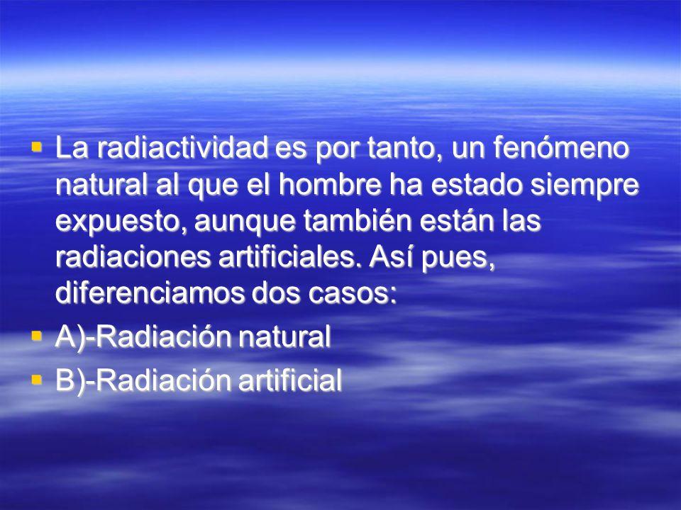 La radiactividad es por tanto, un fenómeno natural al que el hombre ha estado siempre expuesto, aunque también están las radiaciones artificiales. Así pues, diferenciamos dos casos: