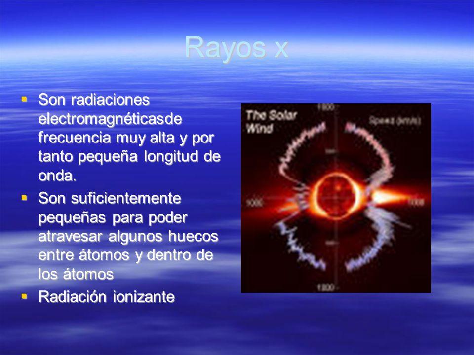Rayos x Son radiaciones electromagnéticasde frecuencia muy alta y por tanto pequeña longitud de onda.