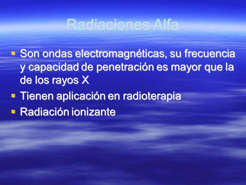 Radiaciones Alfa Son ondas electromagnéticas, su frecuencia y capacidad de penetración es mayor que la de los rayos X.