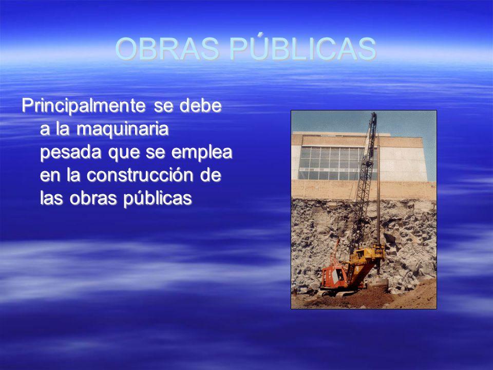 OBRAS PÚBLICAS Principalmente se debe a la maquinaria pesada que se emplea en la construcción de las obras públicas.