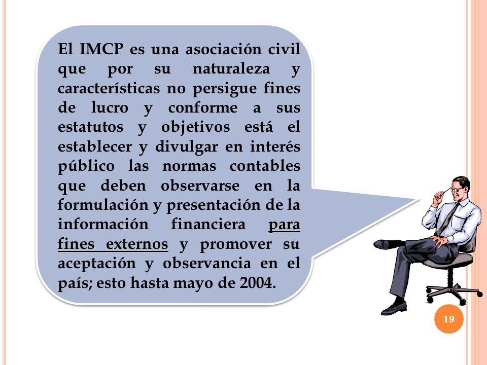 El IMCP es una asociación civil que por su naturaleza y características no persigue fines de lucro y conforme a sus estatutos y objetivos está el establecer y divulgar en interés público las normas contables que deben observarse en la formulación y presentación de la información financiera para fines externos y promover su aceptación y observancia en el país; esto hasta mayo de 2004.