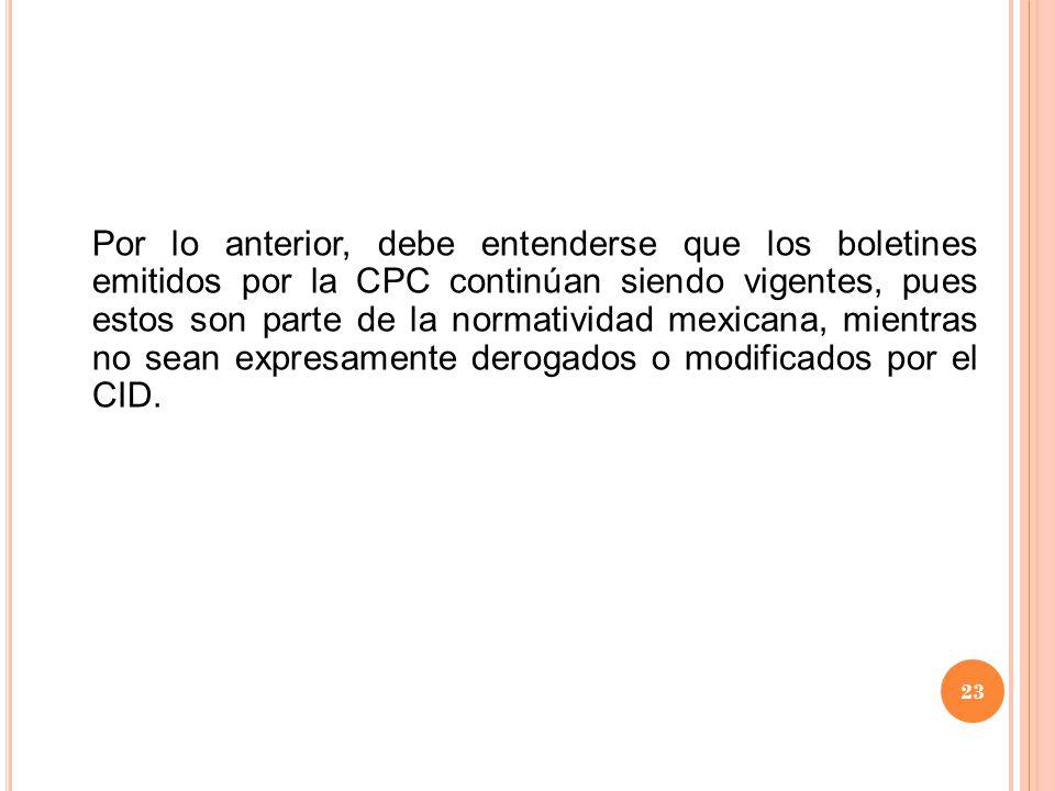 Por lo anterior, debe entenderse que los boletines emitidos por la CPC continúan siendo vigentes, pues estos son parte de la normatividad mexicana, mientras no sean expresamente derogados o modificados por el CID.