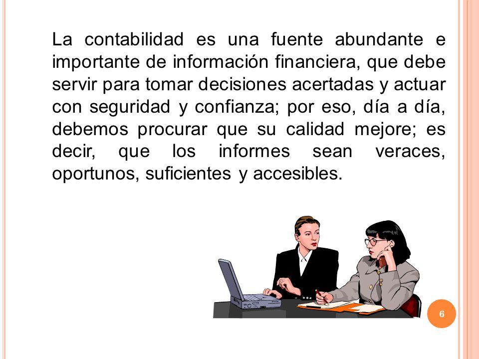 La contabilidad es una fuente abundante e importante de información financiera, que debe servir para tomar decisiones acertadas y actuar con seguridad y confianza; por eso, día a día, debemos procurar que su calidad mejore; es decir, que los informes sean veraces, oportunos, suficientes y accesibles.
