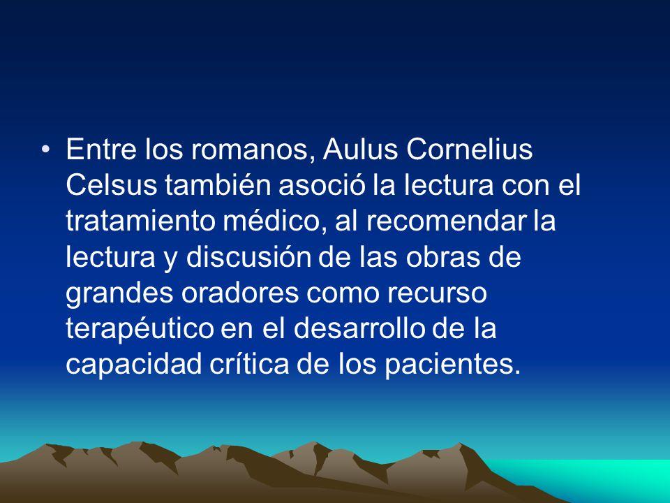 Entre los romanos, Aulus Cornelius Celsus también asoció la lectura con el tratamiento médico, al recomendar la lectura y discusión de las obras de grandes oradores como recurso terapéutico en el desarrollo de la capacidad crítica de los pacientes.