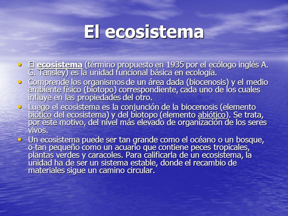 El ecosistema El ecosistema (término propuesto en 1935 por el ecólogo inglés A. G. Tansley) es la unidad funcional básica en ecología.