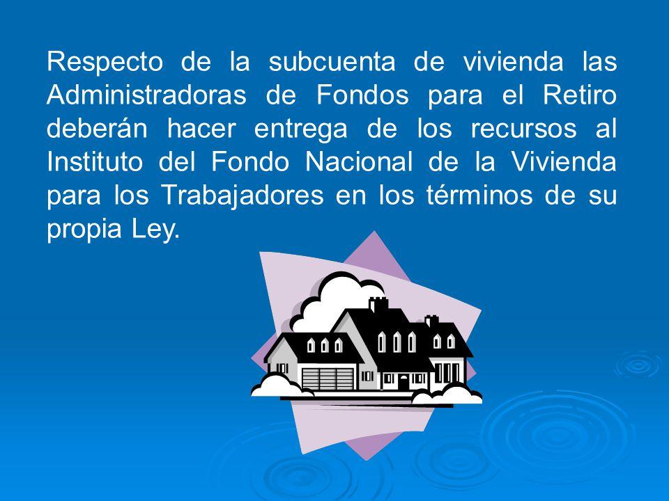 Respecto de la subcuenta de vivienda las Administradoras de Fondos para el Retiro deberán hacer entrega de los recursos al Instituto del Fondo Nacional de la Vivienda para los Trabajadores en los términos de su propia Ley.