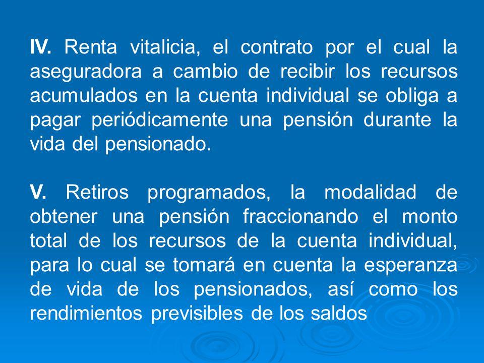 IV. Renta vitalicia, el contrato por el cual la aseguradora a cambio de recibir los recursos acumulados en la cuenta individual se obliga a pagar periódicamente una pensión durante la vida del pensionado.