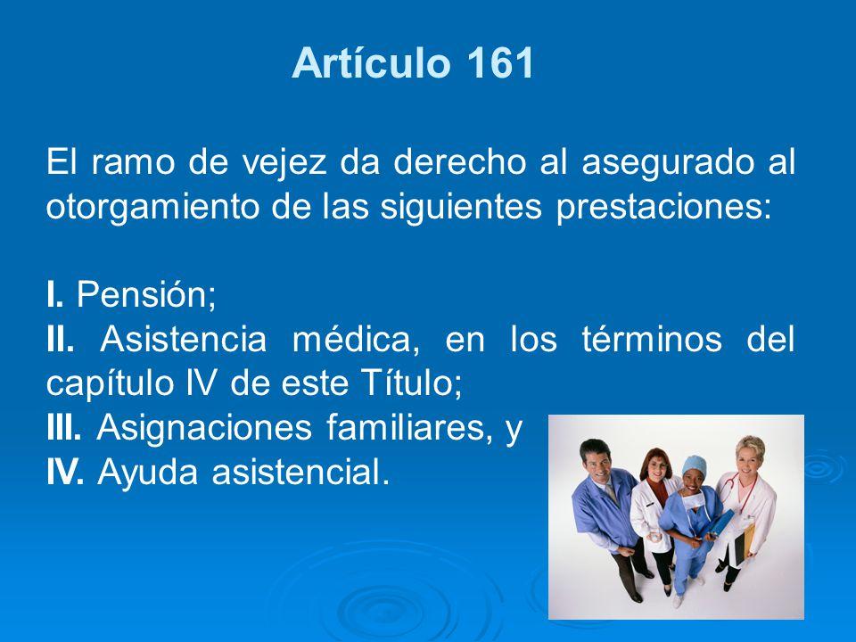 Artículo 161 El ramo de vejez da derecho al asegurado al otorgamiento de las siguientes prestaciones: