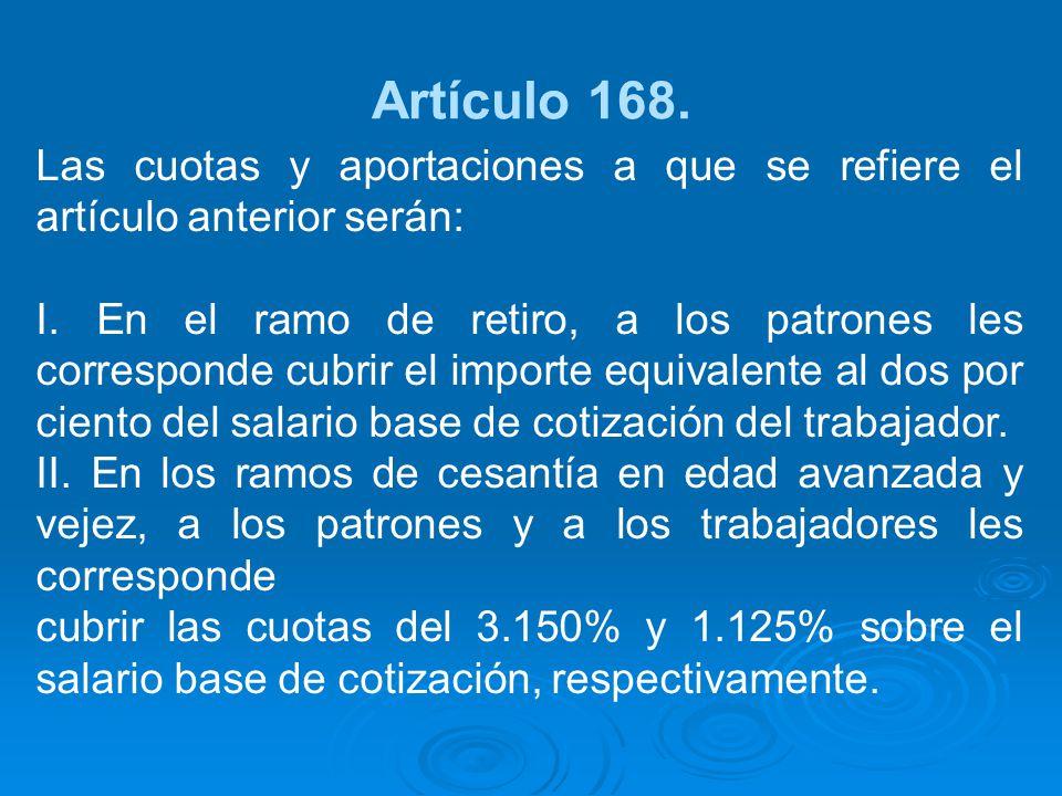 Artículo 168. Las cuotas y aportaciones a que se refiere el artículo anterior serán: