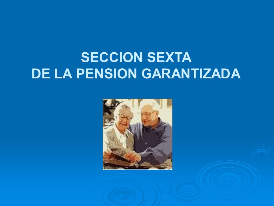 SECCION SEXTA DE LA PENSION GARANTIZADA