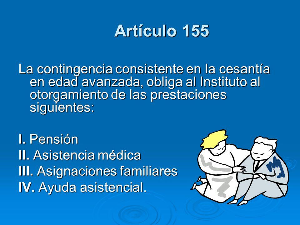 Artículo 155 La contingencia consistente en la cesantía en edad avanzada, obliga al Instituto al otorgamiento de las prestaciones siguientes: