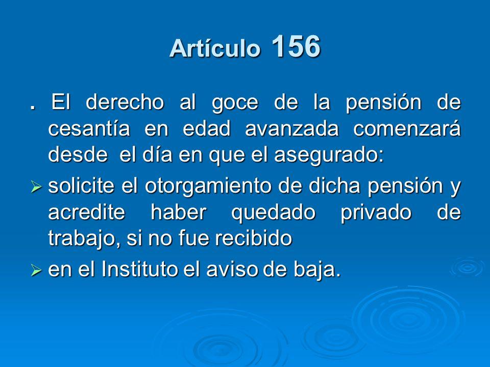 Artículo 156 . El derecho al goce de la pensión de cesantía en edad avanzada comenzará desde el día en que el asegurado: