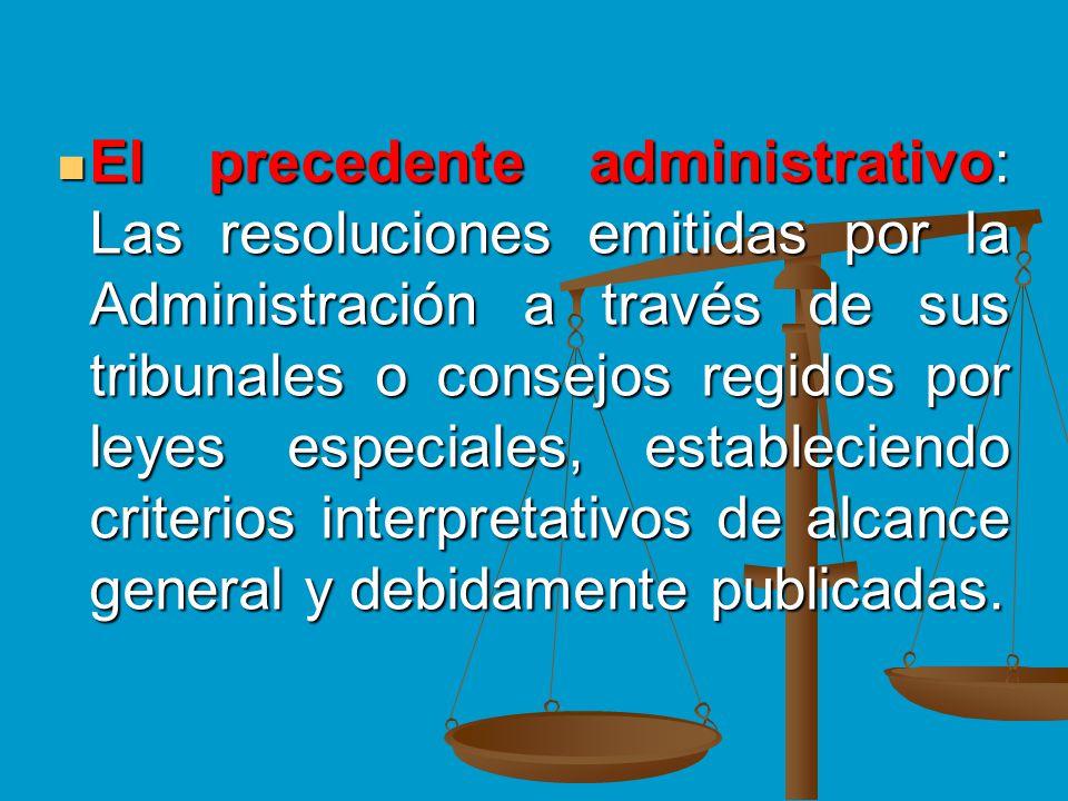 El precedente administrativo: Las resoluciones emitidas por la Administración a través de sus tribunales o consejos regidos por leyes especiales, estableciendo criterios interpretativos de alcance general y debidamente publicadas.
