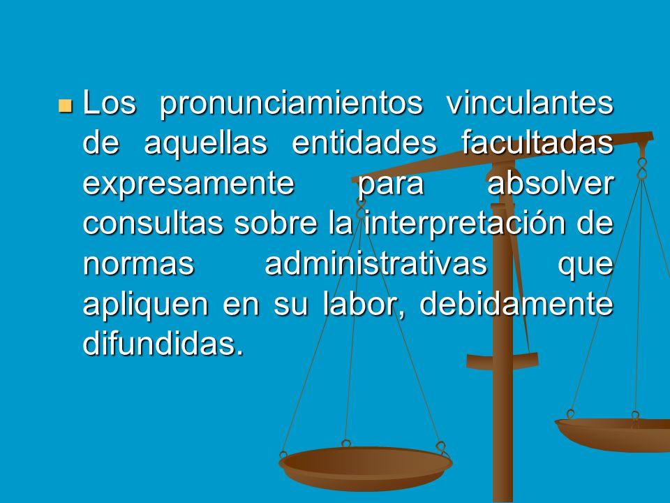 Los pronunciamientos vinculantes de aquellas entidades facultadas expresamente para absolver consultas sobre la interpretación de normas administrativas que apliquen en su labor, debidamente difundidas.
