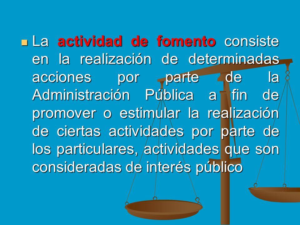 La actividad de fomento consiste en la realización de determinadas acciones por parte de la Administración Pública a fin de promover o estimular la realización de ciertas actividades por parte de los particulares, actividades que son consideradas de interés público