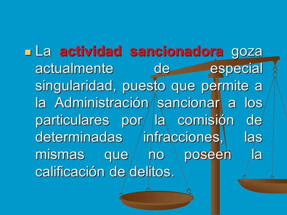 La actividad sancionadora goza actualmente de especial singularidad, puesto que permite a la Administración sancionar a los particulares por la comisión de determinadas infracciones, las mismas que no poseen la calificación de delitos.