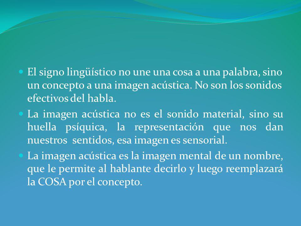 El signo lingüístico no une una cosa a una palabra, sino un concepto a una imagen acústica. No son los sonidos efectivos del habla.