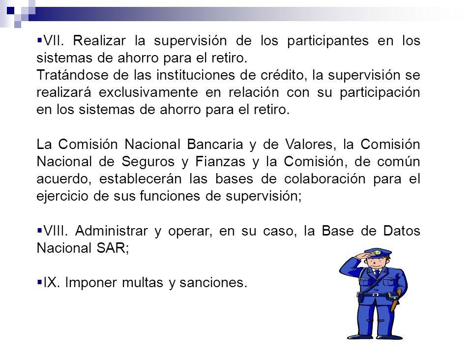 VII. Realizar la supervisión de los participantes en los sistemas de ahorro para el retiro.
