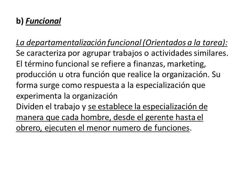 b) Funcional La departamentalización funcional (Orientados a la tarea):