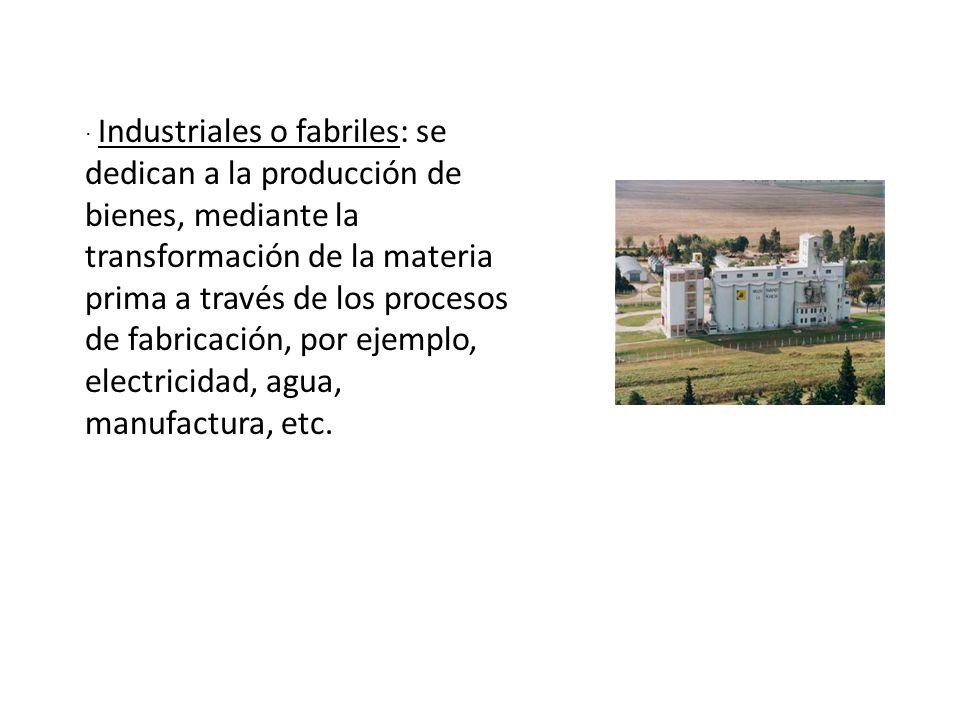 · Industriales o fabriles: se dedican a la producción de bienes, mediante la transformación de la materia prima a través de los procesos de fabricación, por ejemplo, electricidad, agua, manufactura, etc.