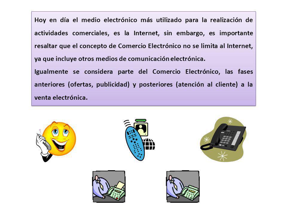 Hoy en día el medio electrónico más utilizado para la realización de actividades comerciales, es la Internet, sin embargo, es importante resaltar que el concepto de Comercio Electrónico no se limita al Internet, ya que incluye otros medios de comunicación electrónica.