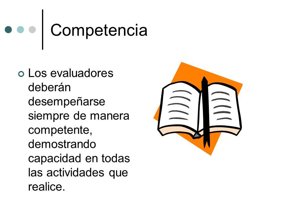 Competencia Los evaluadores deberán desempeñarse siempre de manera competente, demostrando capacidad en todas las actividades que realice.