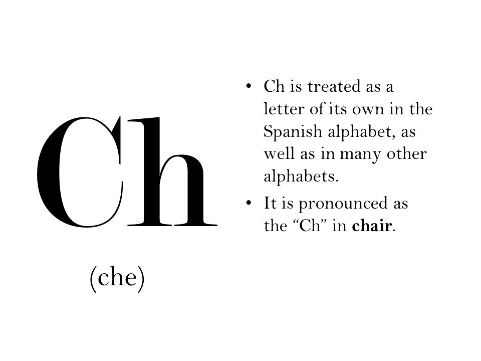 Ch Ch is treated as a letter of its own in the Spanish alphabet, as well as in many other alphabets.