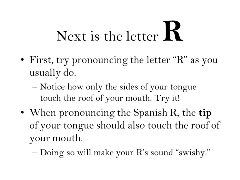 Next is the letter R First, try pronouncing the letter R as you usually do.