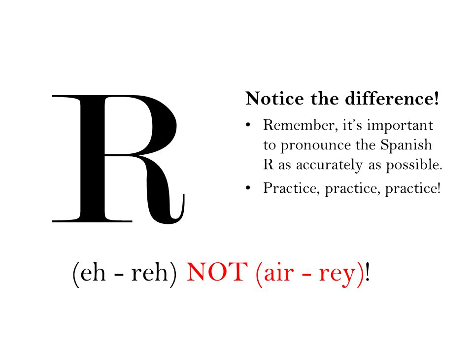 R (eh - reh) NOT (air - rey)! Notice the difference!