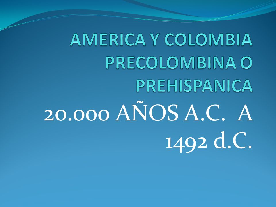 AMERICA Y COLOMBIA PRECOLOMBINA O PREHISPANICA
