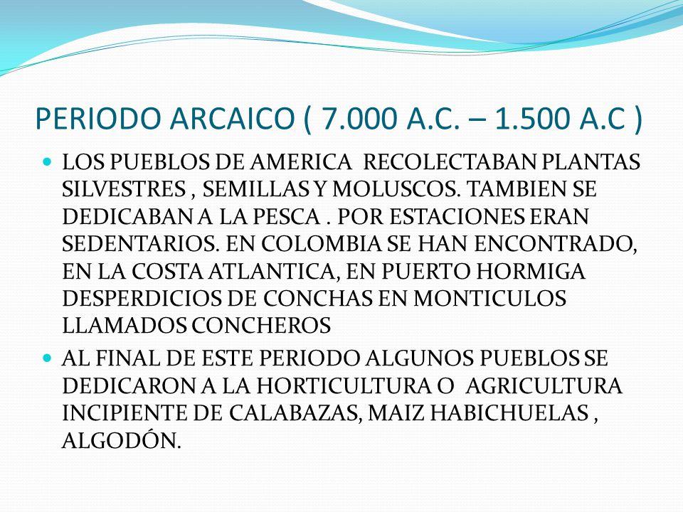 PERIODO ARCAICO ( 7.000 A.C. – 1.500 A.C )