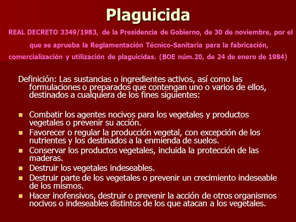 Plaguicida REAL DECRETO 3349/1983, de la Presidencia de Gobierno, de 30 de noviembre, por el que se aprueba la Reglamentación Técnico-Sanitaria para la fabricación, comercialización y utilización de plaguicidas. (BOE núm.20, de 24 de enero de 1984)
