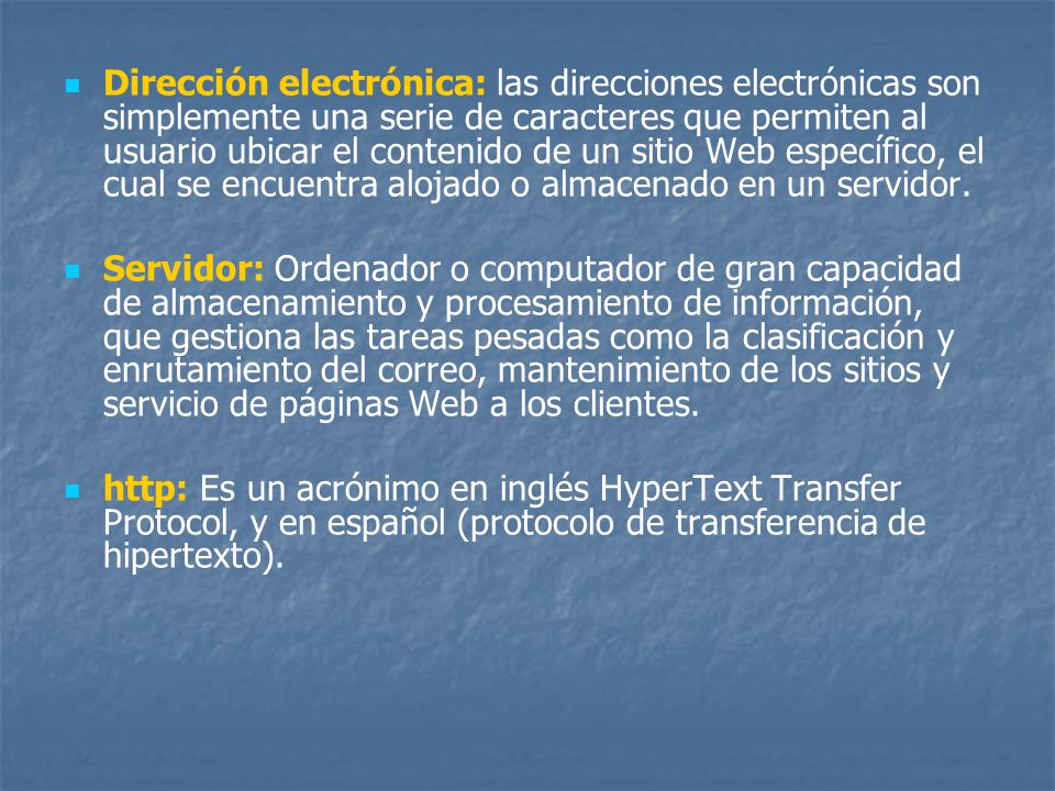Dirección electrónica: las direcciones electrónicas son simplemente una serie de caracteres que permiten al usuario ubicar el contenido de un sitio Web específico, el cual se encuentra alojado o almacenado en un servidor.