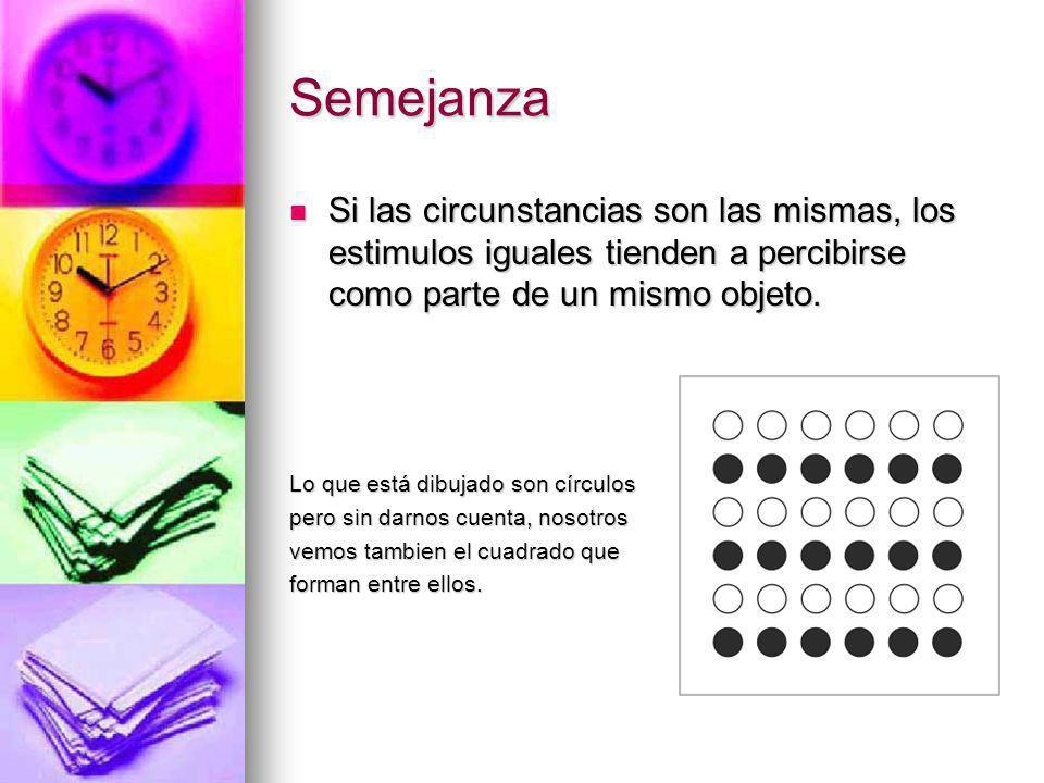 Semejanza Si las circunstancias son las mismas, los estimulos iguales tienden a percibirse como parte de un mismo objeto.