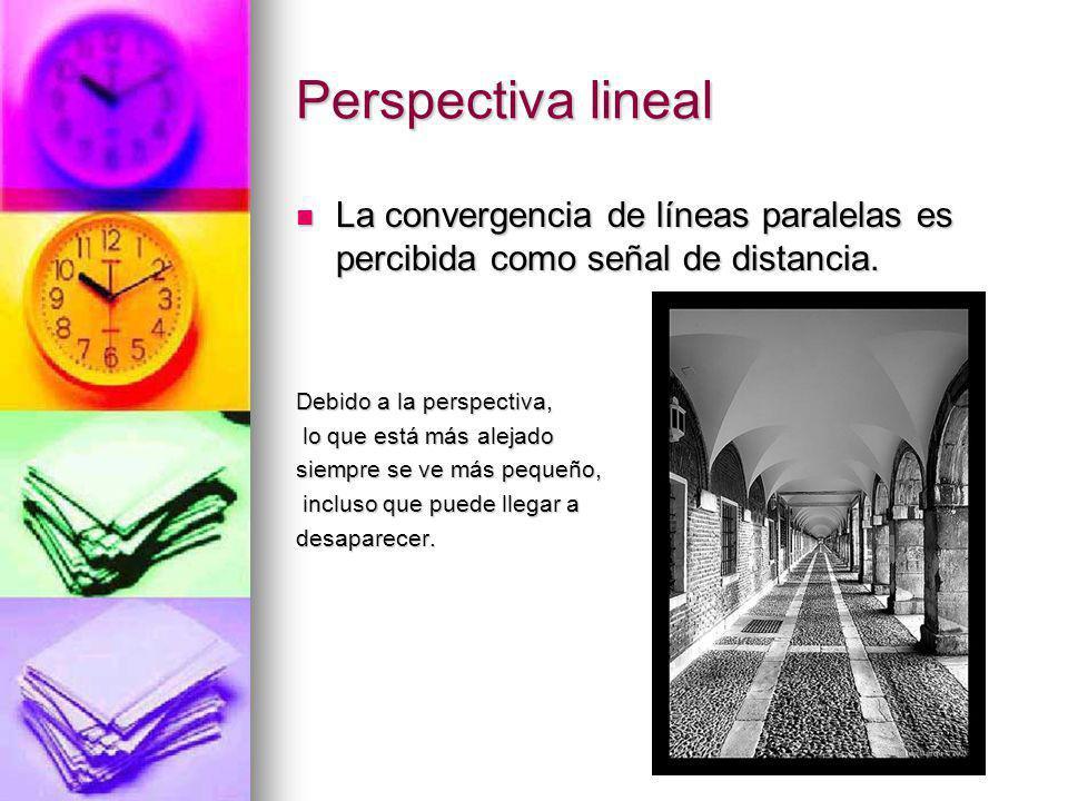 Perspectiva lineal La convergencia de líneas paralelas es percibida como señal de distancia. Debido a la perspectiva,