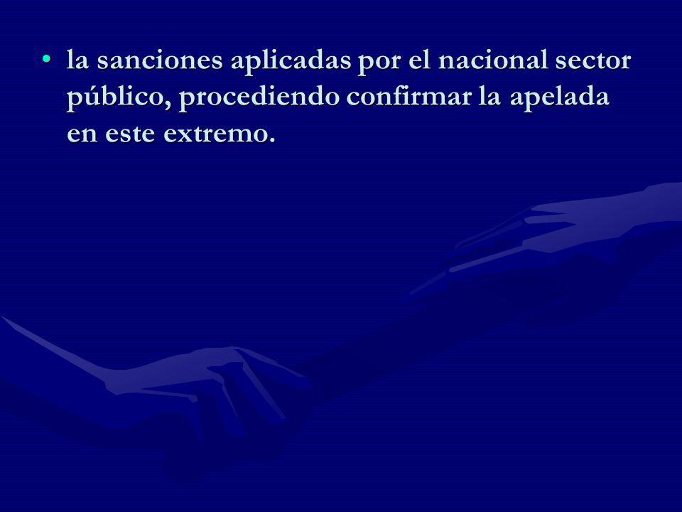 la sanciones aplicadas por el nacional sector público, procediendo confirmar la apelada en este extremo.