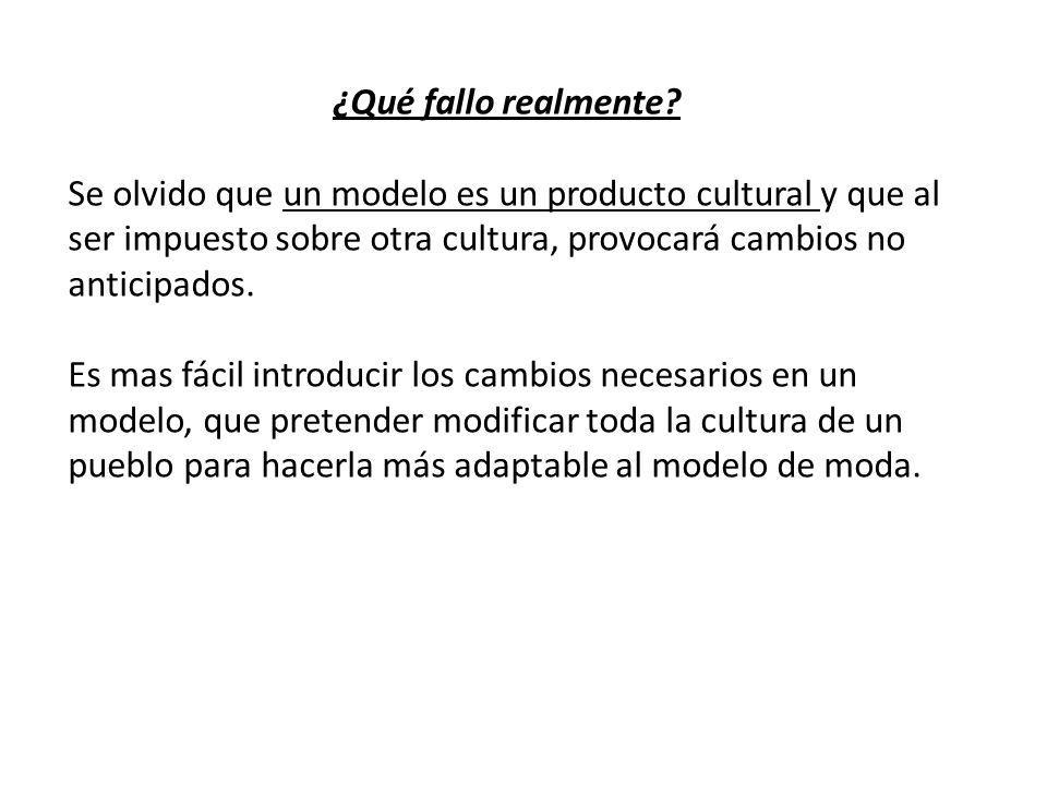 ¿Qué fallo realmente Se olvido que un modelo es un producto cultural y que al ser impuesto sobre otra cultura, provocará cambios no anticipados.