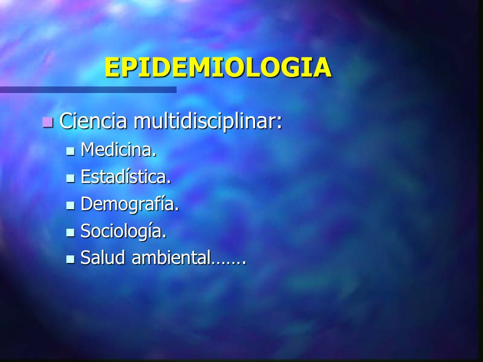 EPIDEMIOLOGIA Ciencia multidisciplinar: Medicina. Estadística.
