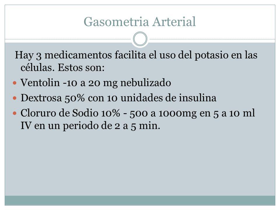 Gasometria Arterial Hay 3 medicamentos facilita el uso del potasio en las células. Estos son: Ventolin -10 a 20 mg nebulizado.