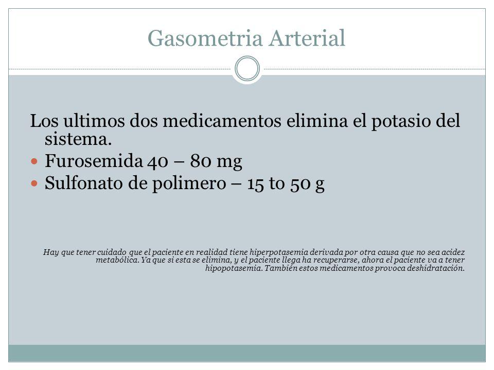 Gasometria Arterial Los ultimos dos medicamentos elimina el potasio del sistema. Furosemida 40 – 80 mg.
