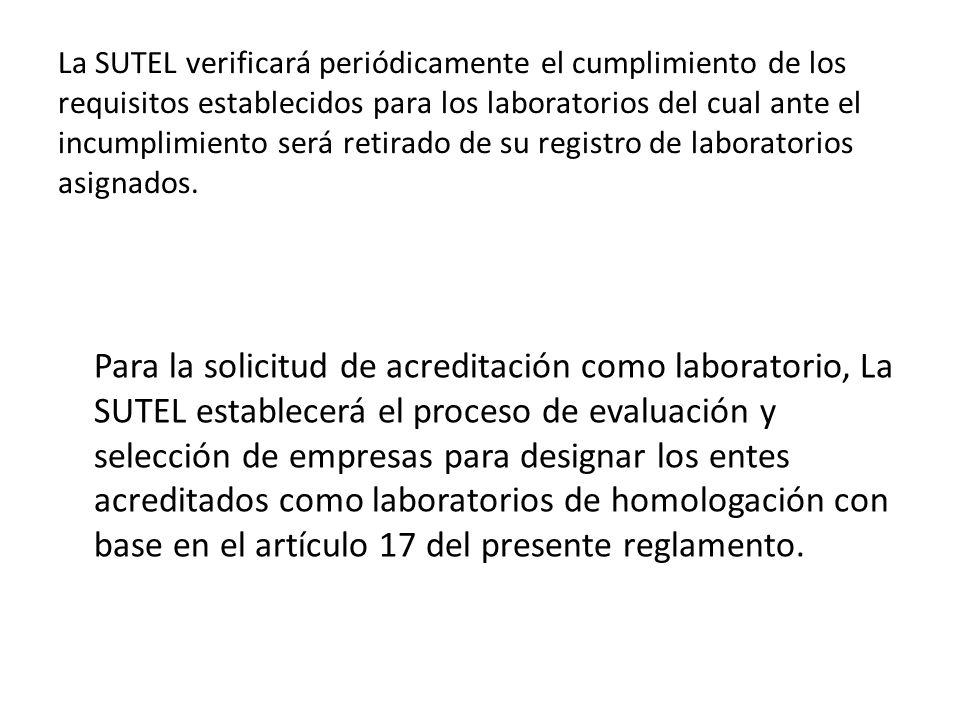 La SUTEL verificará periódicamente el cumplimiento de los requisitos establecidos para los laboratorios del cual ante el incumplimiento será retirado de su registro de laboratorios asignados.